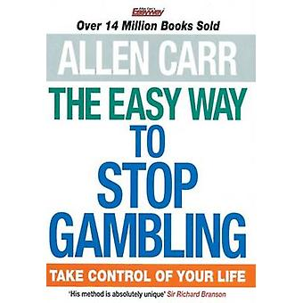 The Easy Way to Stop Gambling - Take Control of Your Life by Allen Car