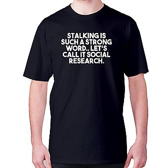 Mens funny t-shirt slogan tee novelty humour hilarious -  Stalking is such a strong word.. Let's call it social research