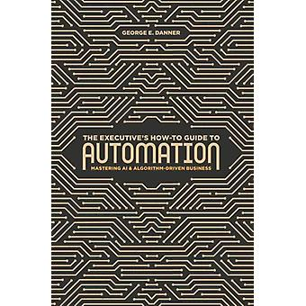 Executives HowTo Guide to Automation by George E Danner