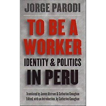 To Be a Worker Identity and Politics in Peru by Parodi & Jorge