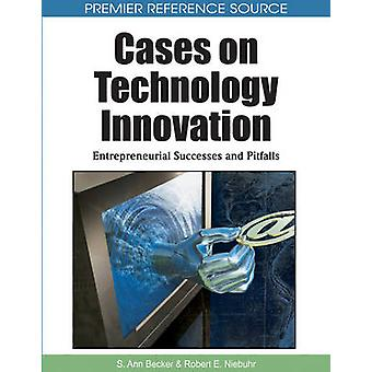 Cases on Technology Innovation Entrepreneurial Successes and Pitfalls by Becker & S. Ann