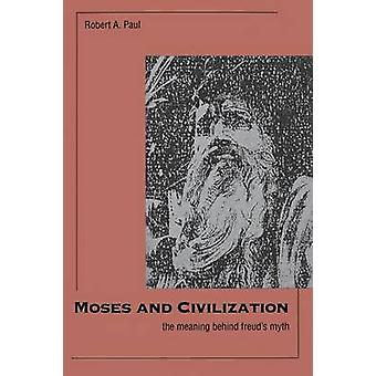 Moses and Civilization The Meaning Behind Freuds Myth by Paul & Robert a.