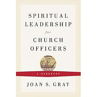 Spiritual Leadership for Church Officers A Handbook by Gray & Joan S.