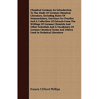 Chemical German An Introduction To The Study Of German Chemical Literature Including Rules Of Nomenclature Exercises For Practice And A Collection Of Extracts From The Writings Of German Chemists A by Phillips & Francis Clifford