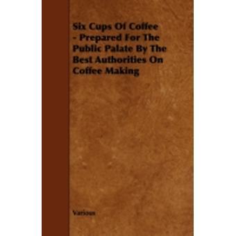 Six Cups of Coffee  Prepared for the Public Palate by the Best Authorities on Coffee Making by Various