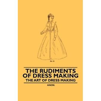 The Rudiments of Dress Making  The Art of Dress Making by Anon.