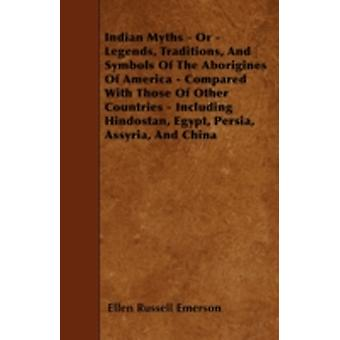 Indian Myths  Or  Legends Traditions And Symbols Of The Aborigines Of America  Compared With Those Of Other Countries  Including Hindostan Egypt Persia Assyria And China by Emerson & Ellen Russell