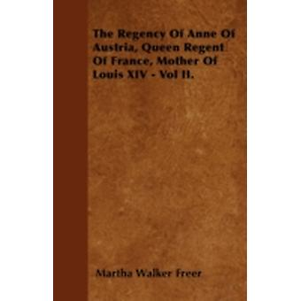 The Regency Of Anne Of Austria Queen Regent Of France Mother Of Louis XIV  Vol II. by Freer & Martha Walker