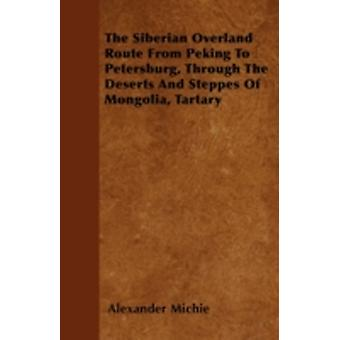 The Siberian Overland Route From Peking To Petersburg Through The Deserts And Steppes Of Mongolia Tartary by Michie & Alexander