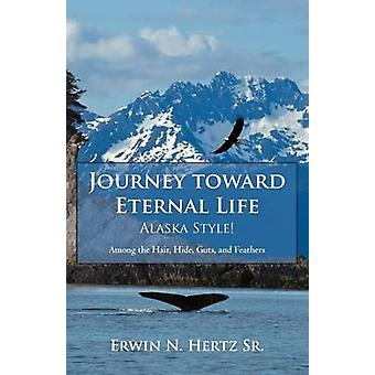 Journey Toward Eternal LifeAlaska Style Among the Hair Hide Guts and Feathers by Hertz Sr & Erwin N.