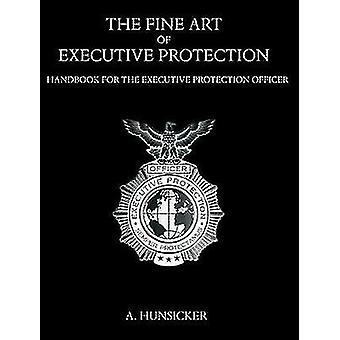 The Fine Art of Executive Protection Handbook for the Executive Protection Officer by Hunsicker & A.