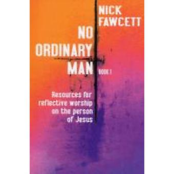 No Ordinary Man Bk. 1  Resources for Reflective Worship on the Person of Jesus by Nick Fawcett