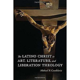 The Latino Christ in Art - Literature - and Liberation Theology by Mi