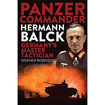 Panzer Commander Hermann Balck - Germany's Master Tactician by Stephen