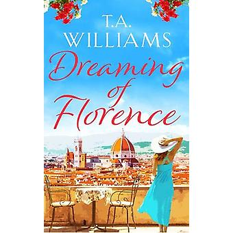Dreaming of Florence - The feel-good read of the summer! by T. A. Will