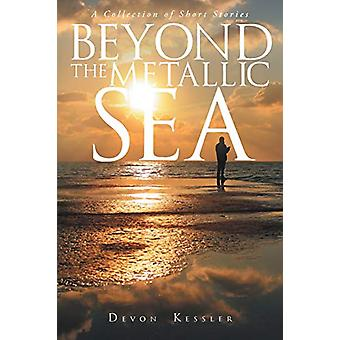 Beyond The Metallic Sea - A Collection of Short Stories by Devon Kessl