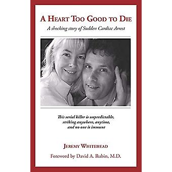 A Heart Too Good to Die - A Shocking Story of Sudden Cardiac Arrest by