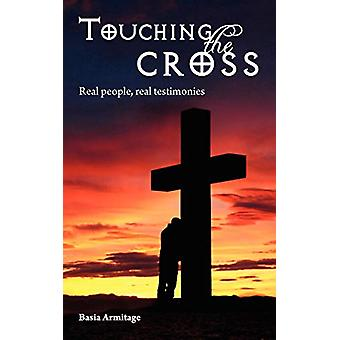 Touching the Cross - Real People - Real Testimonies by Basia Armitage