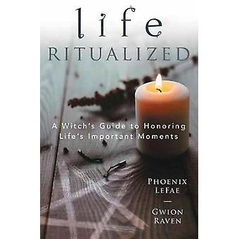 Life Ritualized A Witch's Guide to Honoring Life's Important Moments