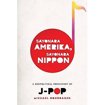 Sayonara Amerika - Sayonara Nippon - A Geopolitical Prehistory of J-Po