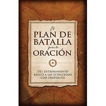 El Plan de Batalla Para La Oracion: del Entrenamiento Basico a Las Estrategias Con Proposito