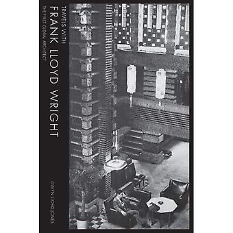Travels with Frank Lloyd Wright: The First Global Architect: 2017 (Travels with Frank Lloyd Wright: the First Global Starchitect)