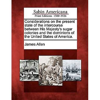 Considerations on the present state of the intercourse between His Majestys sugar colonies and the dominions of the United States of America. by Allen & James
