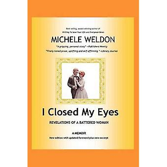 I Closed My Eyes Revelations of a Battered Woman by Weldon & Michele