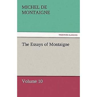 The Essays of Montaigne  Volume 10 by Montaigne & Michel de