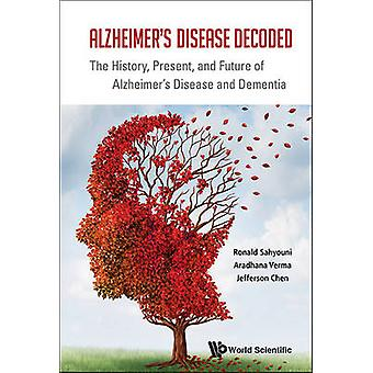 Alzheimers Disease Decoded The History Present And Futur by Ronald Sahyouni