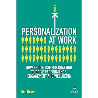 Personalization at Work How HR Can Use Job Crafting to Drive Performance Engagement and Wellbeing by Baker & Rob