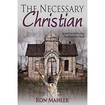 The Necessary Christian An EndTime World Is Dying for a Resuscitated Church by Mahler & Ron