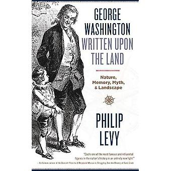 George Washington Written Upon the Land Nature Memory Myth and Landscape by Levy & Philip