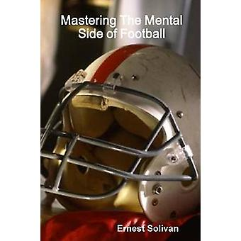 Mastering The Mental Side Of Football by Solivan & Ernest