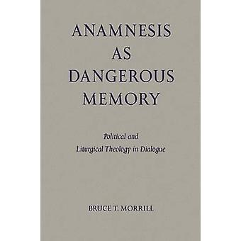 Anamnesis as Dangerous Memory Political and Liturgical Theology in Dialogue by Morrill & Bruce T.