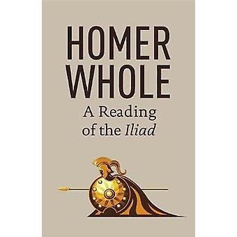 Homer Whole A Reading of the Iliad by Larsen & Eric