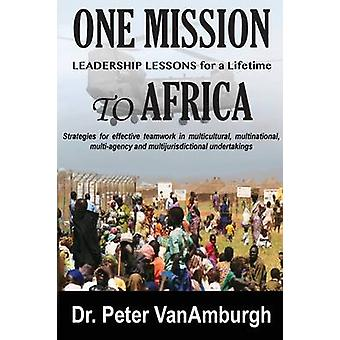 One Mission to Africa Leadership Lessons for a Lifetime Strategies for effective teamwork in multicultural multinational multiagency and multijurisdictional undertakings. by VanAmburgh & Peter C