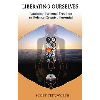 Liberating Ourselves Attaining Personal Freedom to Release Creative Potential by Teitsworth & Scott