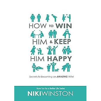 How to Win Him and Keep Him Happy Secrets to Becoming an AMAZING Wife by Winston & Niki