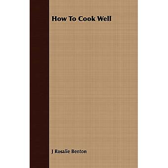 How to Cook Well by Benton & J. Rosalie
