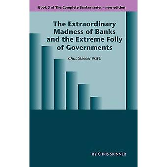 The Extraordinary Madness of Banks and the Extreme Folly of Governments by Skinner & Chris