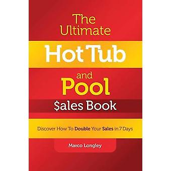 The Ultimate Hot Tub and Pool Ales Book Discover How to Double Your Ales in 7 Days by Longley & Marco