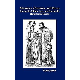 Manners Customs and Dress During the Middle Ages and During the Renaissance Period by Lacroix & Paul