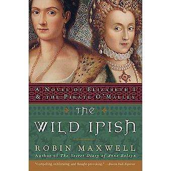 The Wild Irish - A Novel of Elizabeth I and the Pirate O'Malley by Rob