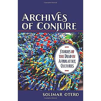 Archives of Conjure - Stories of the Dead in Afrolatinx Cultures by So