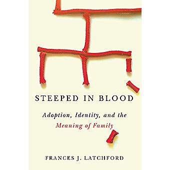 Steeped in Blood - Adoption - Identity - and the Meaning of Family by