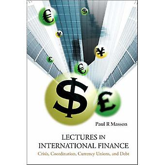 Lectures in International Finance - Crisis - Coordination - Currency -