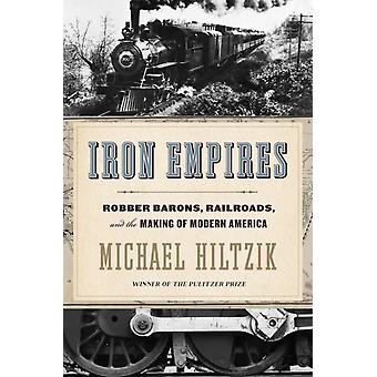 Iron Empires  Robber Barons Railroads and the Making of Modern America by Michael Hiltzik