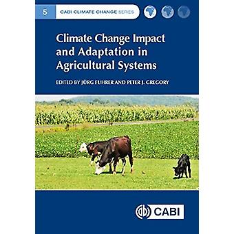 Climate Change Impact and Adaptation in Agricultural Systems by Edited by Jurg Fuhrer & Edited by P Gregory & Contributions by Phillip Phillip & Contributions by Richard Richard & Contributions by Jules Jules & Contributions by Jill Jill & Contributions by Uran Ur