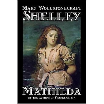 Mathilda by Mary Wollstonecraft Shelley - 9781598182880 Book